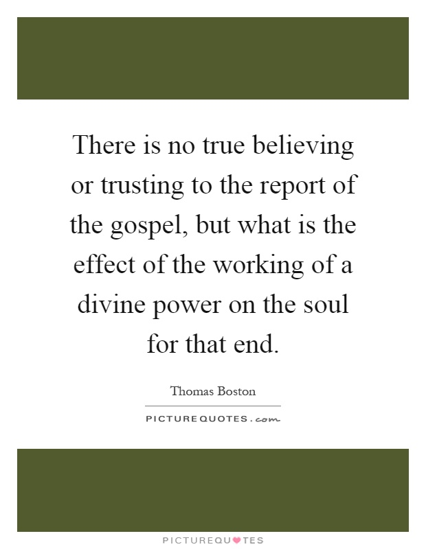 There is no true believing or trusting to the report of the gospel, but what is the effect of the working of a divine power on the soul for that end Picture Quote #1