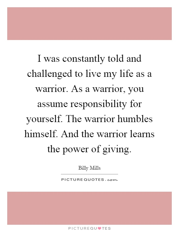 I was constantly told and challenged to live my life as a warrior. As a warrior, you assume responsibility for yourself. The warrior humbles himself. And the warrior learns the power of giving Picture Quote #1