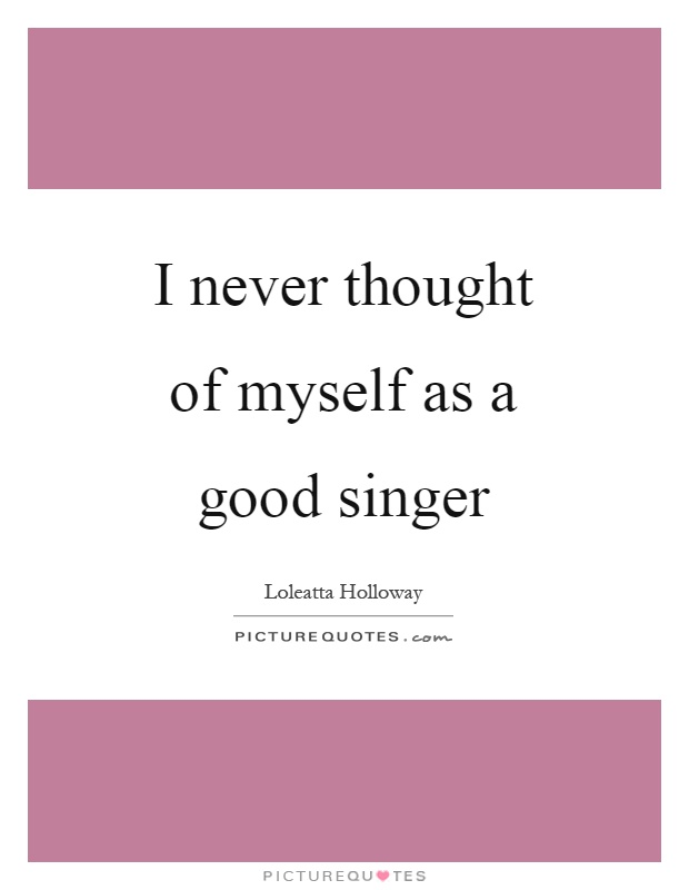 I never thought of myself as a good singer Picture Quote #1
