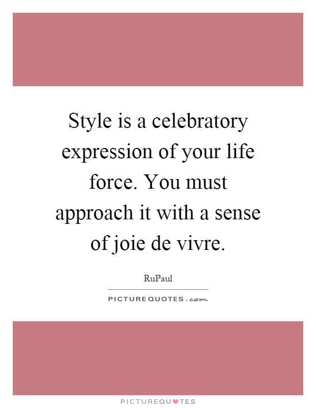 Style is a celebratory expression of your life force. You must approach it with a sense of joie de vivre Picture Quote #1