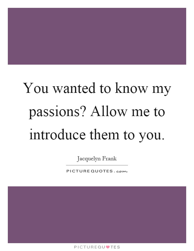You wanted to know my passions? Allow me to introduce them to you Picture Quote #1