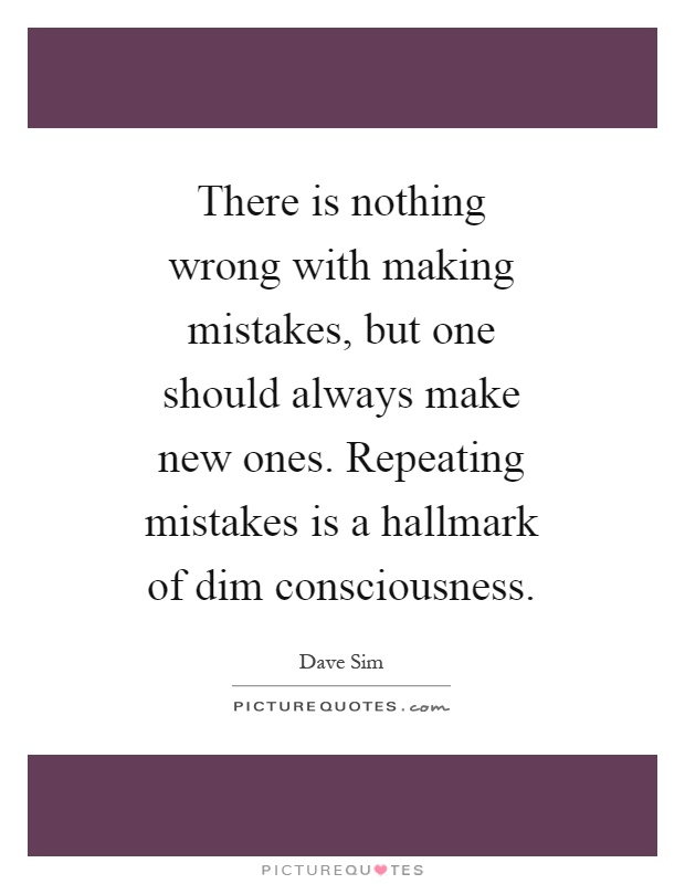 There is nothing wrong with making mistakes, but one should always make new ones. Repeating mistakes is a hallmark of dim consciousness Picture Quote #1