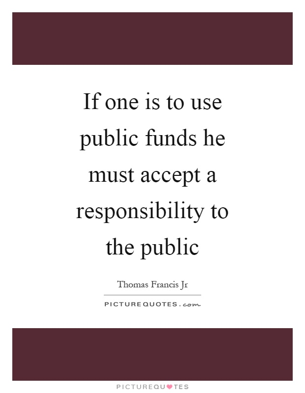 If one is to use public funds he must accept a responsibility to the public Picture Quote #1