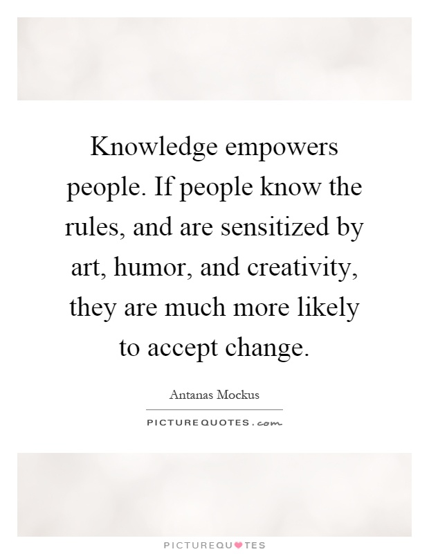 Knowledge empowers people. If people know the rules, and are sensitized by art, humor, and creativity, they are much more likely to accept change Picture Quote #1