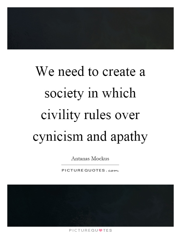 We need to create a society in which civility rules over cynicism and apathy Picture Quote #1