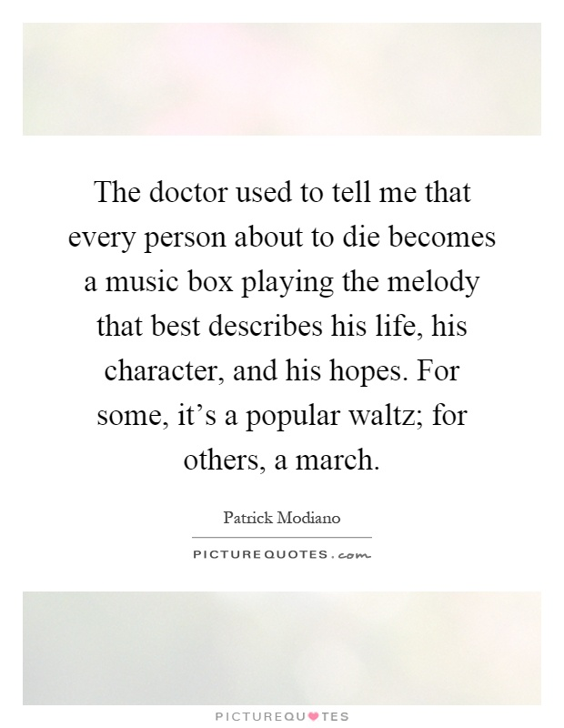The doctor used to tell me that every person about to die becomes a music box playing the melody that best describes his life, his character, and his hopes. For some, it's a popular waltz; for others, a march Picture Quote #1