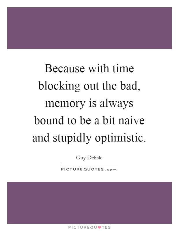 Because with time blocking out the bad, memory is always bound to be a bit naive and stupidly optimistic Picture Quote #1