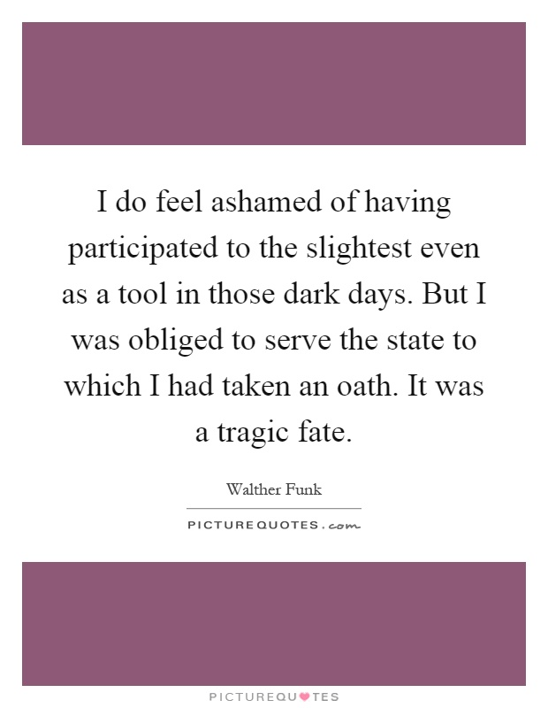 I do feel ashamed of having participated to the slightest even as a tool in those dark days. But I was obliged to serve the state to which I had taken an oath. It was a tragic fate Picture Quote #1