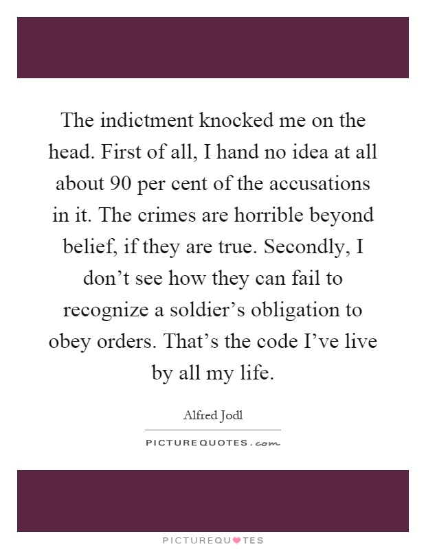 The indictment knocked me on the head. First of all, I hand no idea at all about 90 per cent of the accusations in it. The crimes are horrible beyond belief, if they are true. Secondly, I don't see how they can fail to recognize a soldier's obligation to obey orders. That's the code I've live by all my life Picture Quote #1