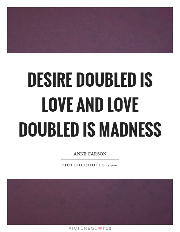 Desire doubled is love and love doubled is madness Picture Quote #1