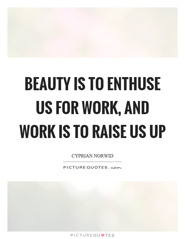 Beauty is to enthuse us for work, and work is to raise us up Picture Quote #1