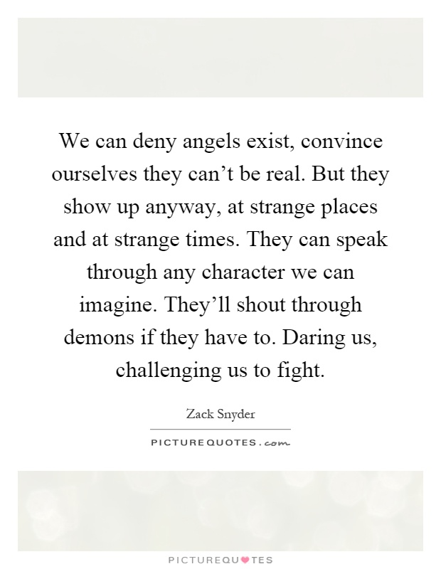 We can deny angels exist, convince ourselves they can't be real. But they show up anyway, at strange places and at strange times. They can speak through any character we can imagine. They'll shout through demons if they have to. Daring us, challenging us to fight Picture Quote #1