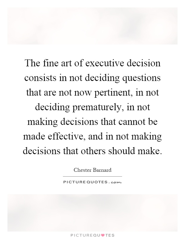 The fine art of executive decision consists in not deciding questions that are not now pertinent, in not deciding prematurely, in not making decisions that cannot be made effective, and in not making decisions that others should make Picture Quote #1