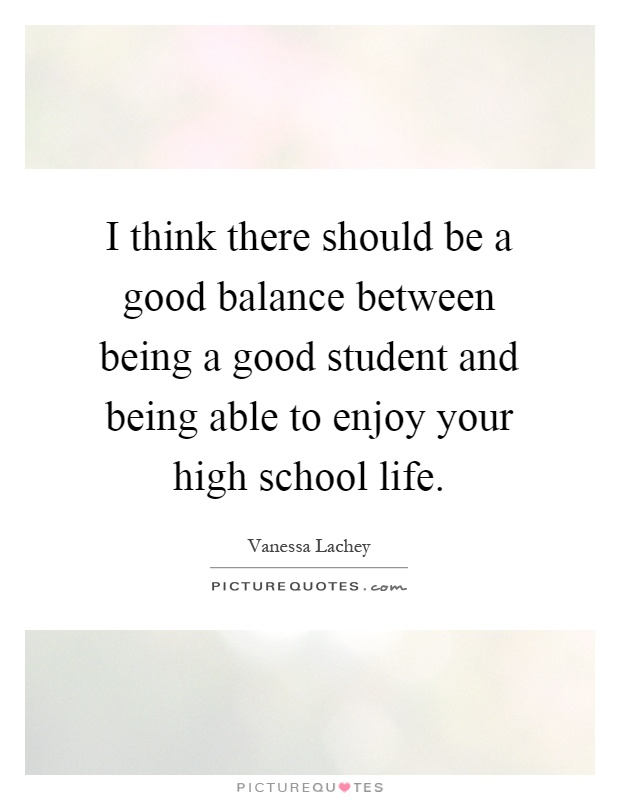 I think there should be a good balance between being a good student and being able to enjoy your high school life Picture Quote #1