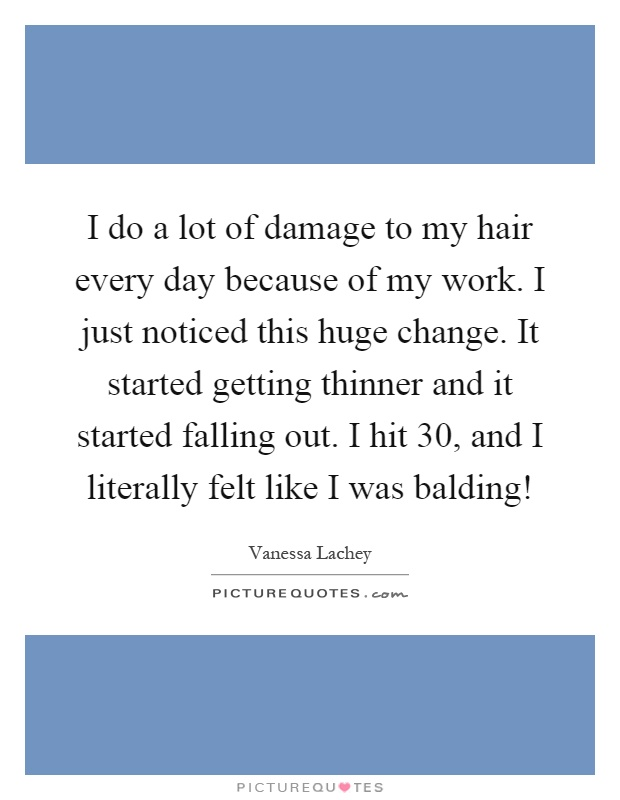 I do a lot of damage to my hair every day because of my work. I just noticed this huge change. It started getting thinner and it started falling out. I hit 30, and I literally felt like I was balding! Picture Quote #1