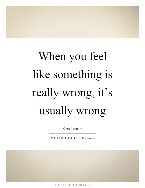 When you feel like something is really wrong, it's usually wrong Picture Quote #1