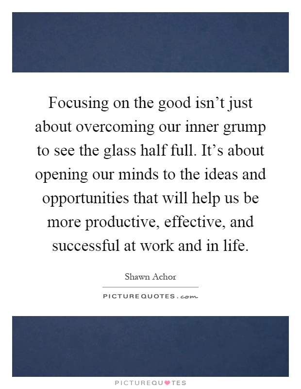 Focusing on the good isn't just about overcoming our inner grump to see the glass half full. It's about opening our minds to the ideas and opportunities that will help us be more productive, effective, and successful at work and in life Picture Quote #1