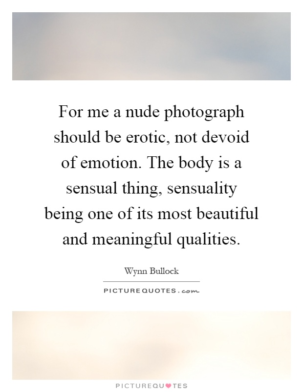 For me a nude photograph should be erotic, not devoid of emotion. The body is a sensual thing, sensuality being one of its most beautiful and meaningful qualities Picture Quote #1