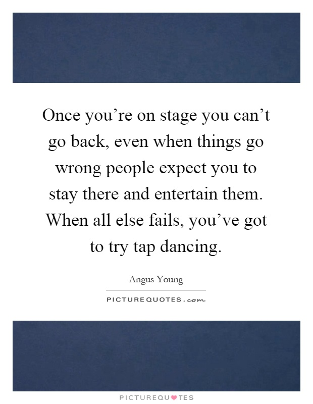 Once you're on stage you can't go back, even when things go wrong people expect you to stay there and entertain them. When all else fails, you've got to try tap dancing Picture Quote #1