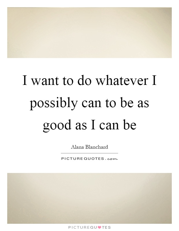I want to do whatever I possibly can to be as good as I can be Picture Quote #1