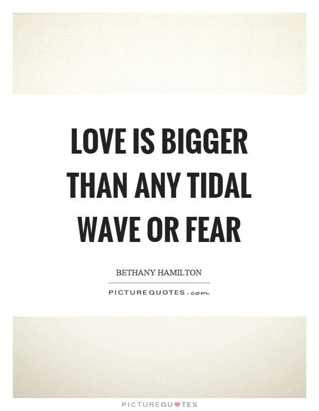 Love is bigger than any tidal wave or fear Picture Quote #1
