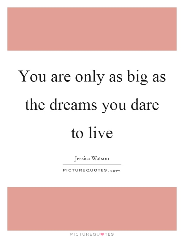 You are only as big as the dreams you dare to live Picture Quote #1
