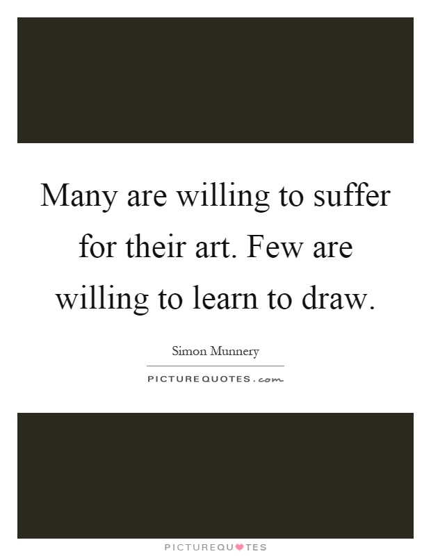 Many are willing to suffer for their art. Few are willing to learn to draw Picture Quote #1