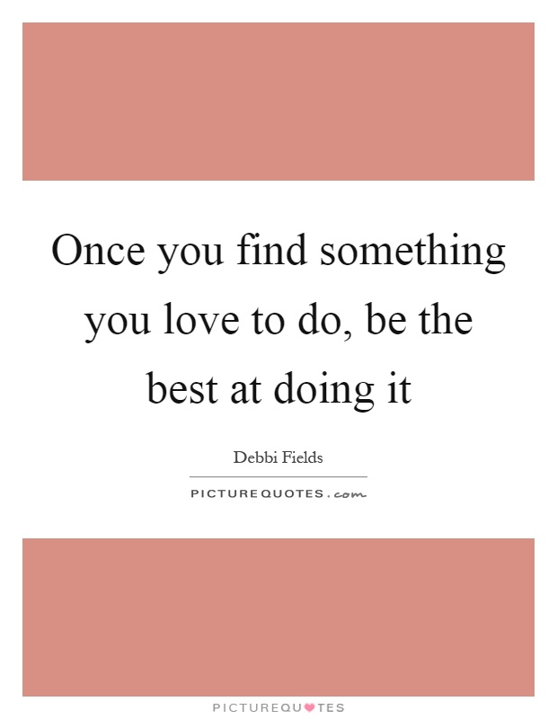 Once you find something you love to do, be the best at doing it Picture Quote #1