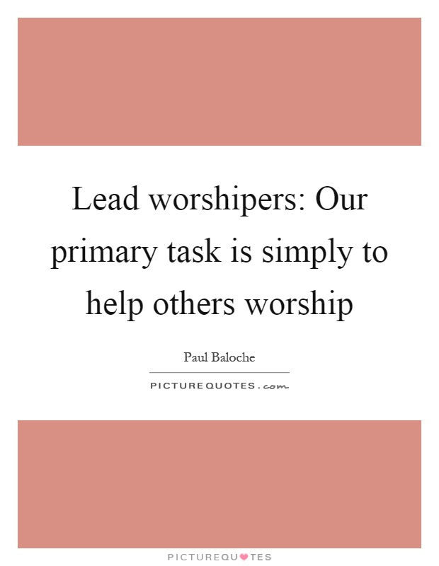 Lead worshipers: Our primary task is simply to help others worship Picture Quote #1