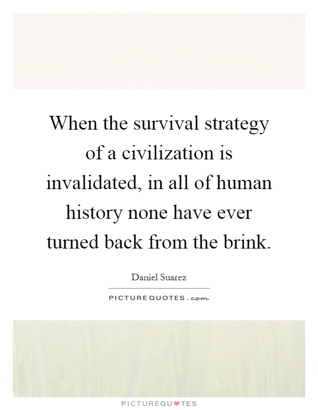 When the survival strategy of a civilization is invalidated, in all of human history none have ever turned back from the brink Picture Quote #1