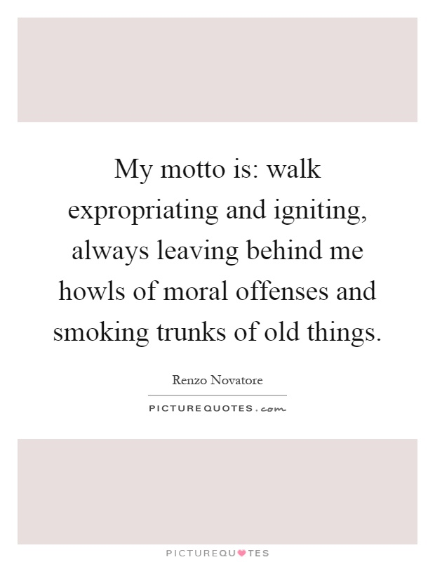 My motto is: walk expropriating and igniting, always leaving behind me howls of moral offenses and smoking trunks of old things Picture Quote #1