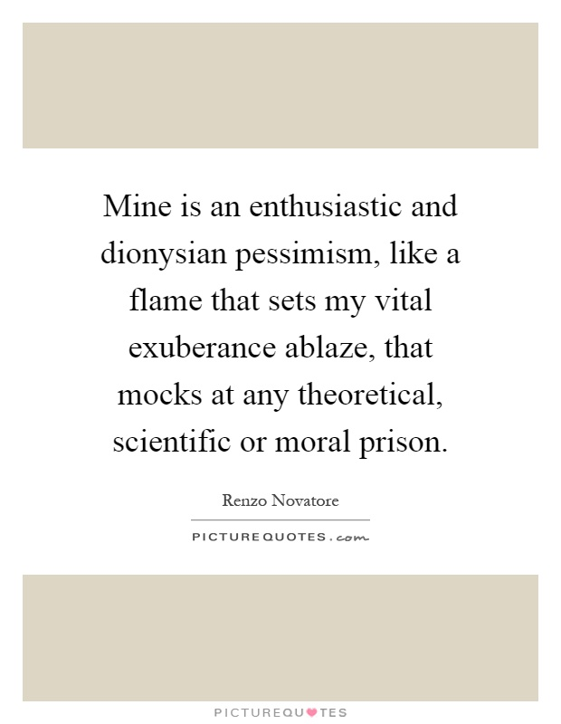 Mine is an enthusiastic and dionysian pessimism, like a flame that sets my vital exuberance ablaze, that mocks at any theoretical, scientific or moral prison Picture Quote #1