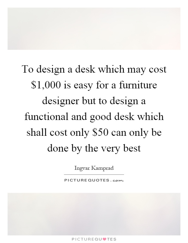To design a desk which may cost 1 000 is easy for a for Furniture quotes