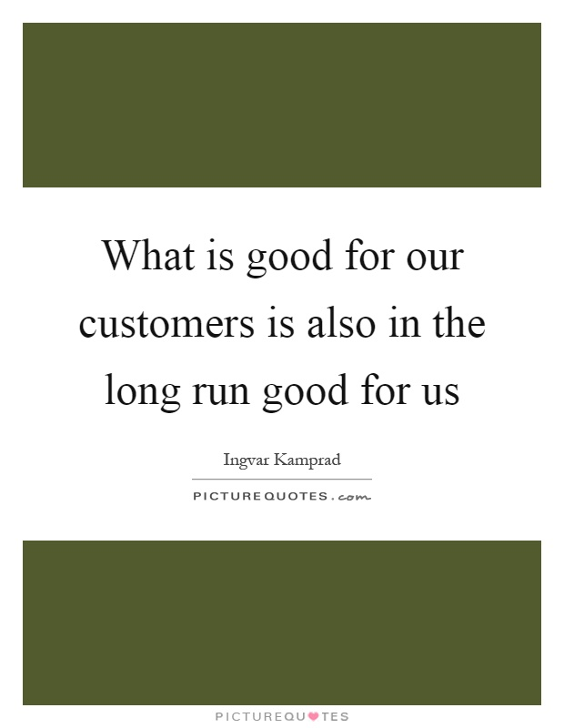 What is good for our customers is also in the long run good for us Picture Quote #1