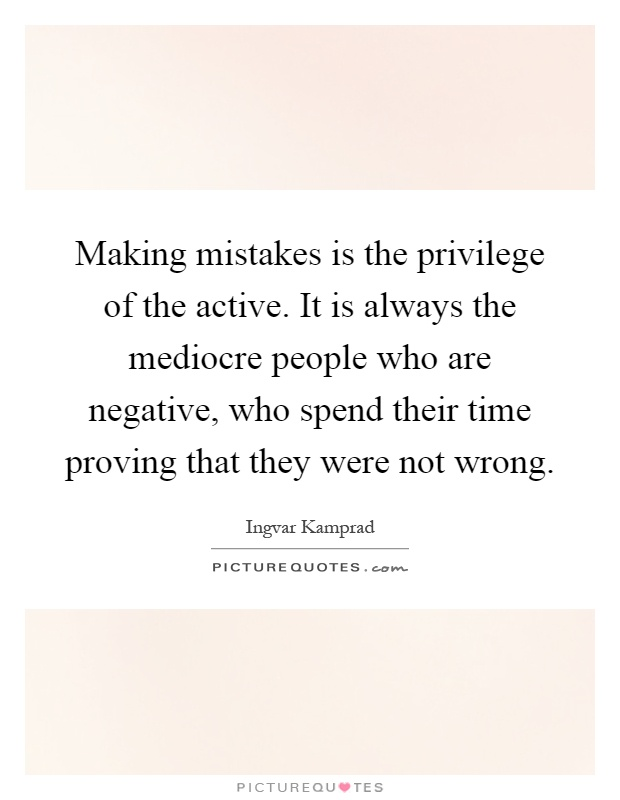 Making mistakes is the privilege of the active. It is always the mediocre people who are negative, who spend their time proving that they were not wrong Picture Quote #1