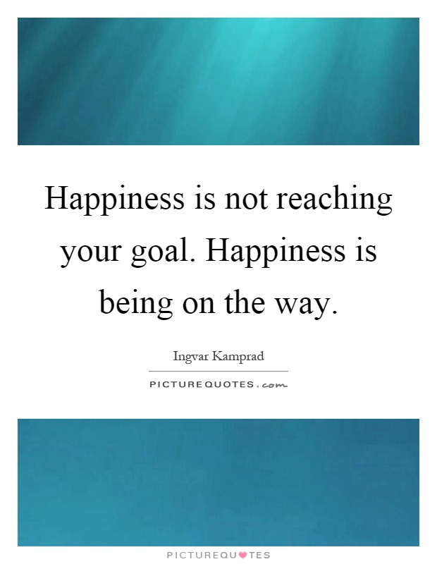 Happiness is not reaching your goal. Happiness is being on the way Picture Quote #1
