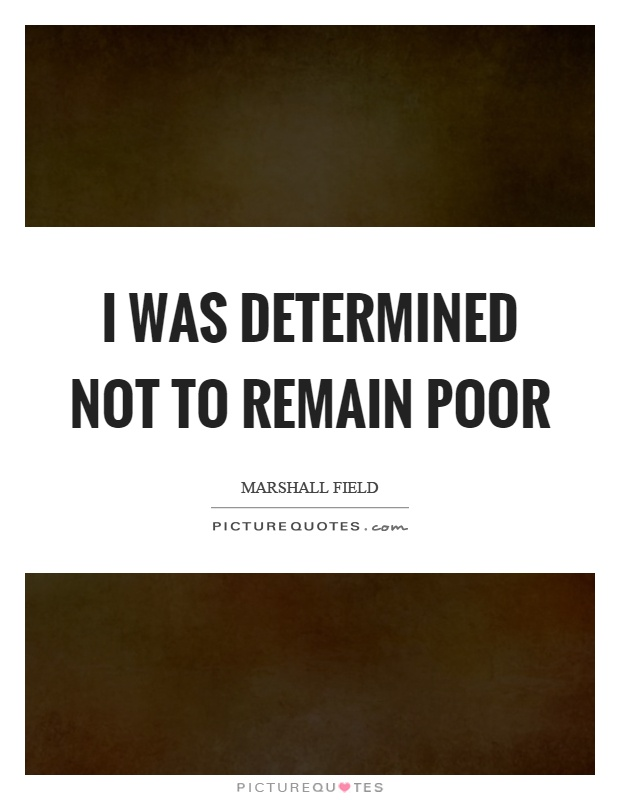 I was determined not to remain poor Picture Quote #1