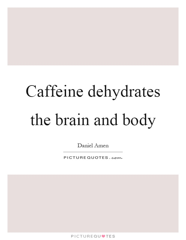Caffeine dehydrates the brain and body Picture Quote #1