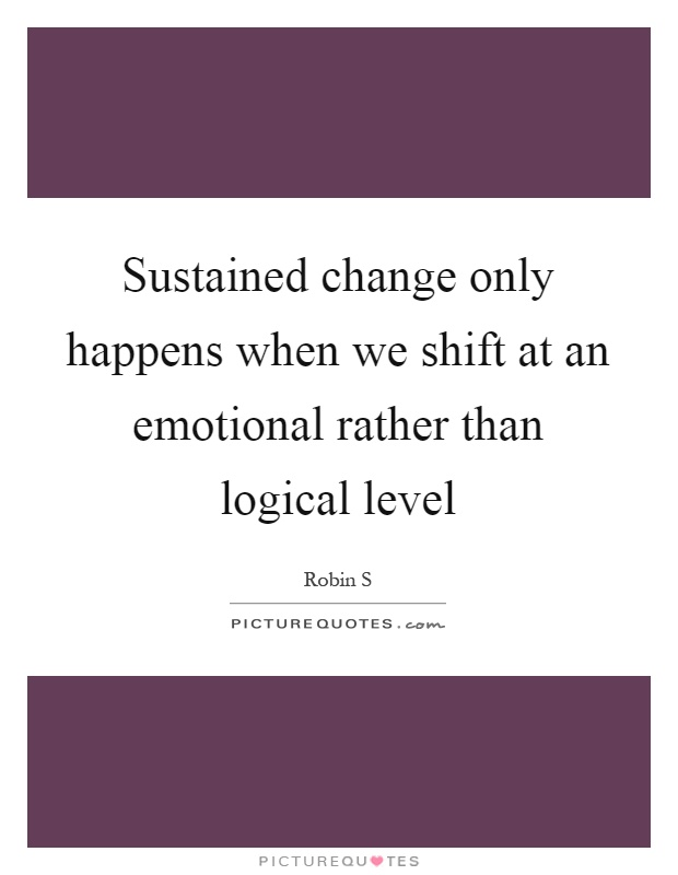 Sustained change only happens when we shift at an emotional rather than logical level Picture Quote #1