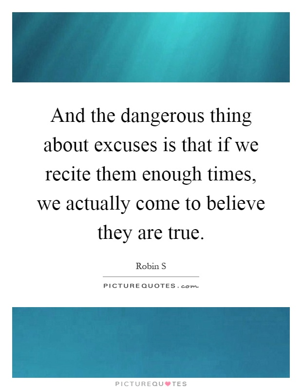 And the dangerous thing about excuses is that if we recite them enough times, we actually come to believe they are true Picture Quote #1
