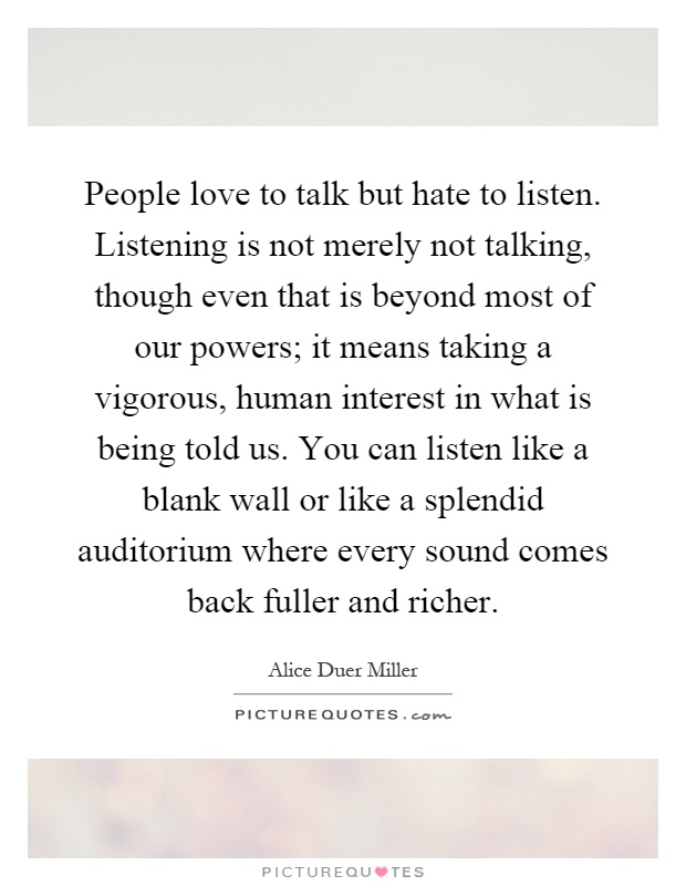 People Love To Talk But To Listen Listening Is Not Merely Not Talking Though Even That Is Beyond Most Of Our Powers It Means Taking A V Rous