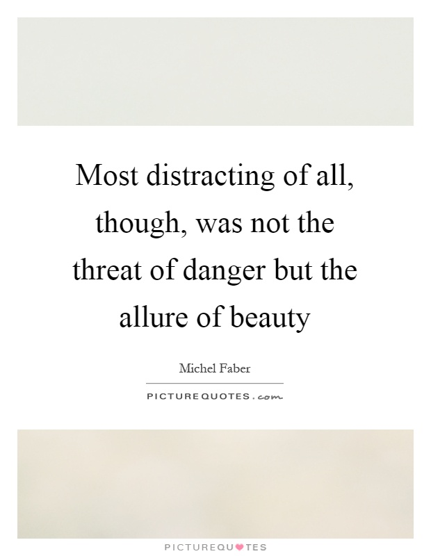 Most distracting of all, though, was not the threat of danger but the allure of beauty Picture Quote #1