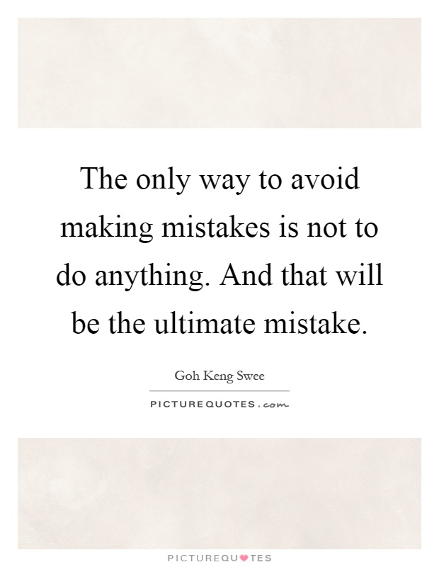 The only way to avoid making mistakes is not to do anything. And that will be the ultimate mistake Picture Quote #1
