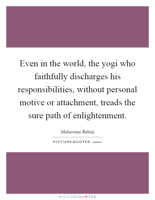 Even in the world, the yogi who faithfully discharges his responsibilities, without personal motive or attachment, treads the sure path of enlightenment Picture Quote #1