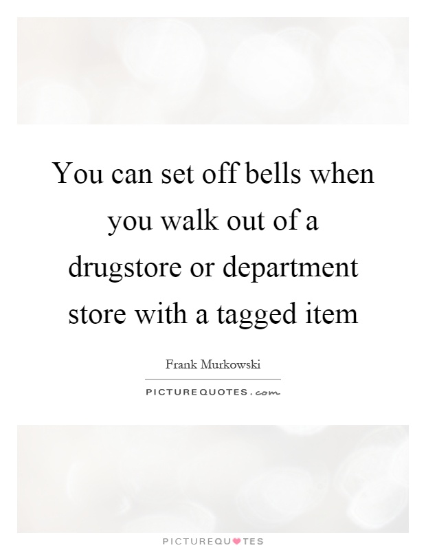 You can set off bells when you walk out of a drugstore or department store with a tagged item Picture Quote #1