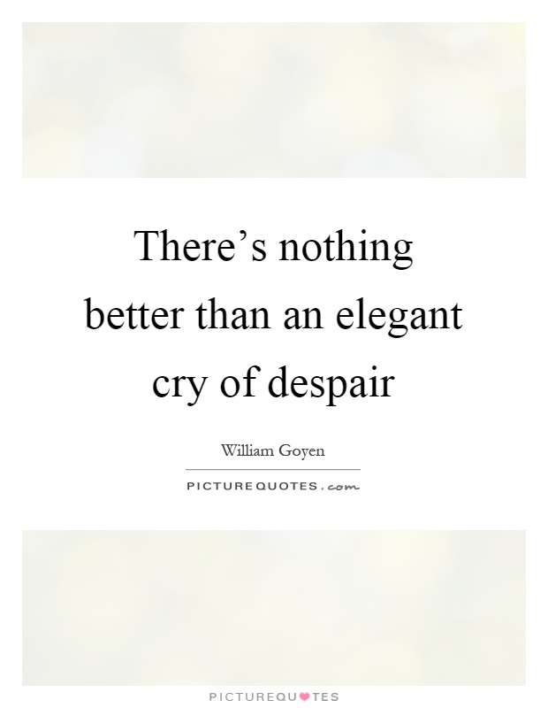 There's nothing better than an elegant cry of despair Picture Quote #1