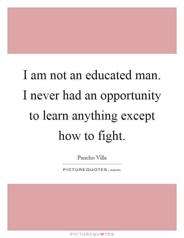 I am not an educated man. I never had an opportunity to learn anything except how to fight Picture Quote #1