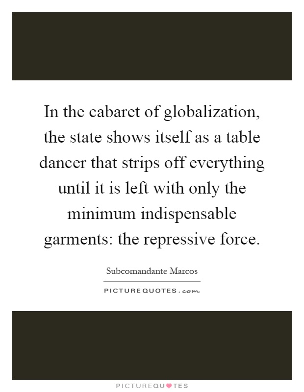 In the cabaret of globalization, the state shows itself as a table dancer that strips off everything until it is left with only the minimum indispensable garments: the repressive force Picture Quote #1
