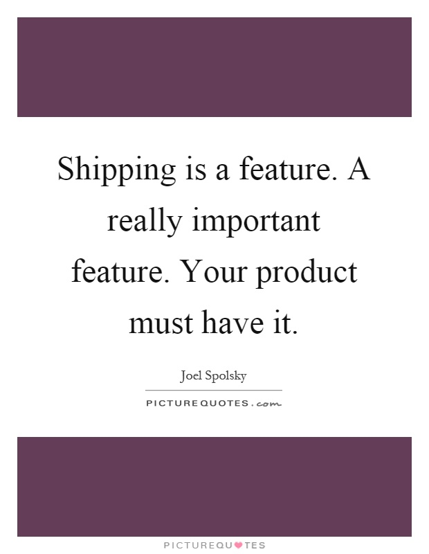 Shipping is a feature. A really important feature. Your product must have it Picture Quote #1
