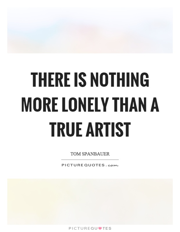 There is nothing more lonely than a true artist Picture Quote #1